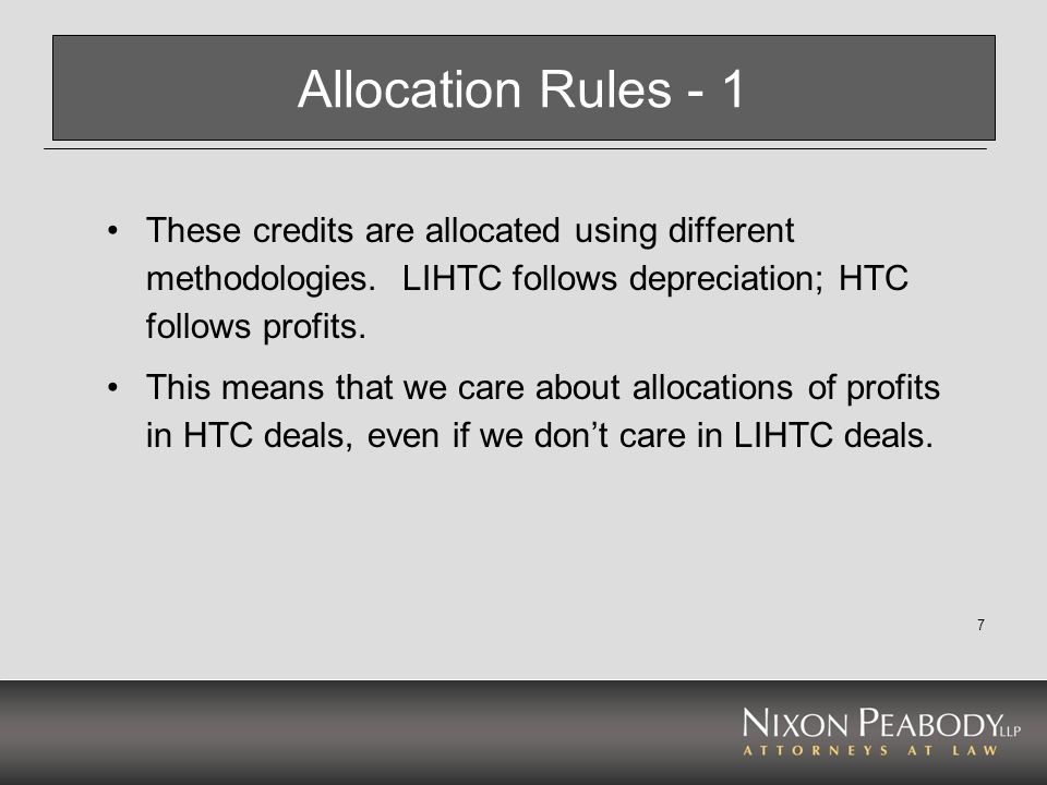 8 Allocation Rules – 2 In other words, the popular technique in LIHTC deals, of giving the developer/GP 80-90% of cash flow, which doesnt matter in LIHTC, can be a problem in HTC.