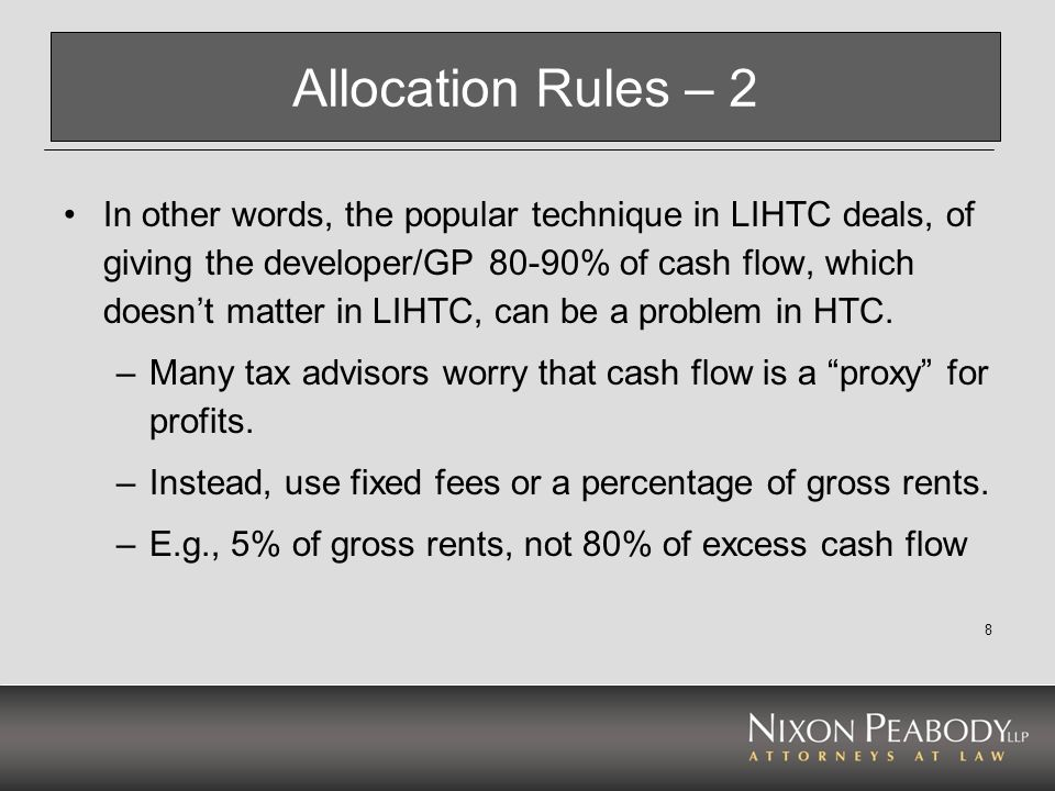 8 Allocation Rules – 2 In other words, the popular technique in LIHTC deals, of giving the developer/GP 80-90% of cash flow, which doesnt matter in LI
