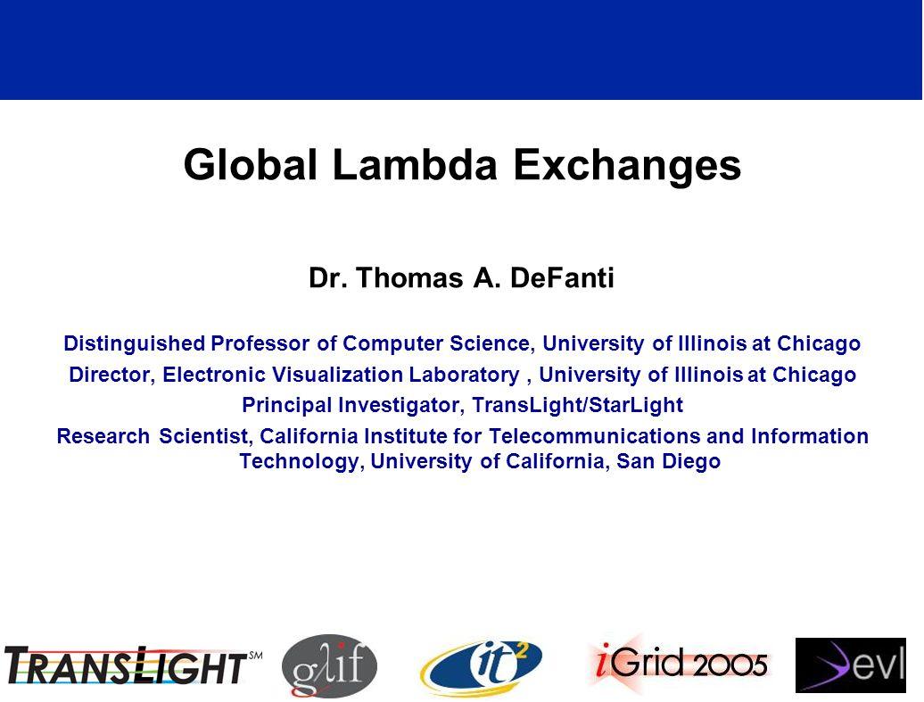 Global Lambda Exchanges Dr. Thomas A. DeFanti Distinguished Professor of Computer Science, University of Illinois at Chicago Director, Electronic Visu