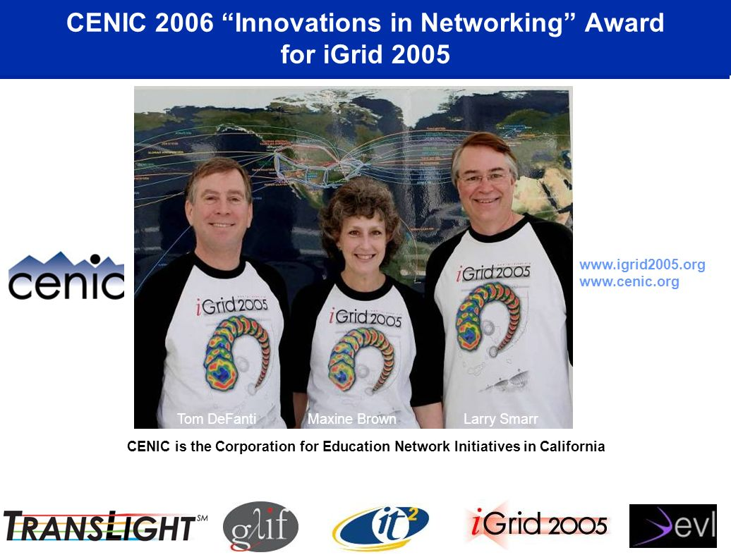 CENIC 2006 Innovations in Networking Award for iGrid 2005 CENIC is the Corporation for Education Network Initiatives in California Tom DeFanti Maxine Brown Larry Smarr www.igrid2005.org www.cenic.org