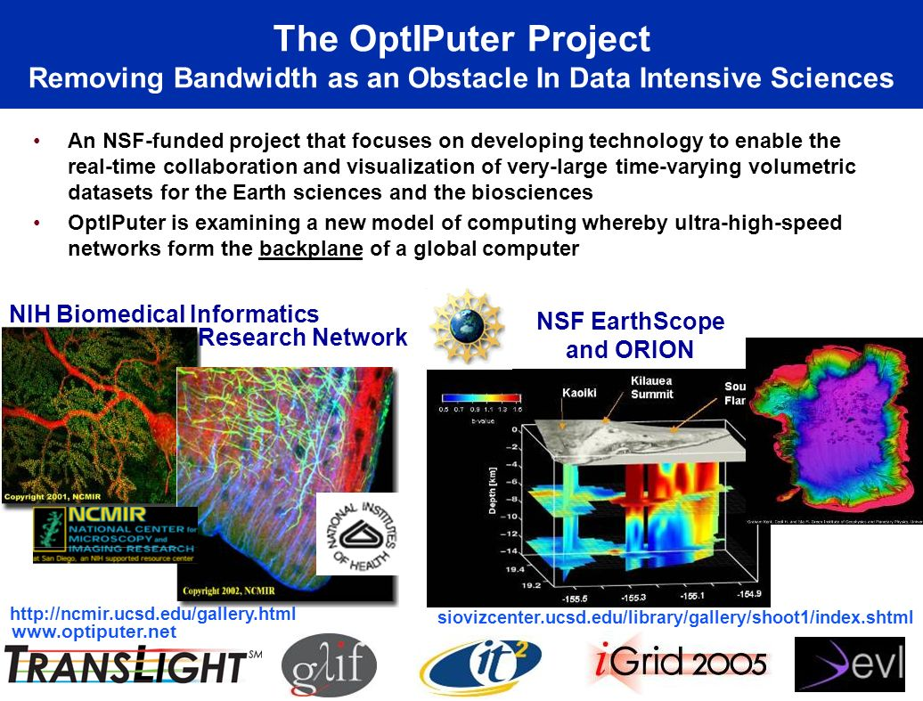 The OptIPuter Project Removing Bandwidth as an Obstacle In Data Intensive Sciences An NSF-funded project that focuses on developing technology to enable the real-time collaboration and visualization of very-large time-varying volumetric datasets for the Earth sciences and the biosciences OptIPuter is examining a new model of computing whereby ultra-high-speed networks form the backplane of a global computer NSF EarthScope and ORION siovizcenter.ucsd.edu/library/gallery/shoot1/index.shtml NIH Biomedical Informatics http://ncmir.ucsd.edu/gallery.html Research Network www.optiputer.net