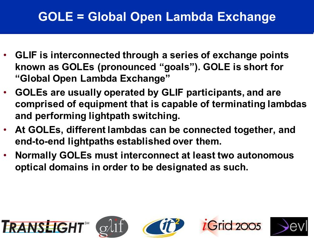 GOLE = Global Open Lambda Exchange GLIF is interconnected through a series of exchange points known as GOLEs (pronounced goals).