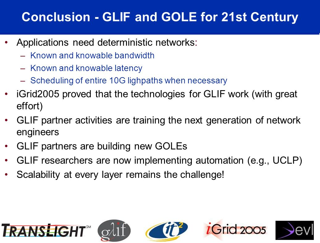 Conclusion - GLIF and GOLE for 21st Century Applications need deterministic networks: –Known and knowable bandwidth –Known and knowable latency –Scheduling of entire 10G lighpaths when necessary iGrid2005 proved that the technologies for GLIF work (with great effort) GLIF partner activities are training the next generation of network engineers GLIF partners are building new GOLEs GLIF researchers are now implementing automation (e.g., UCLP) Scalability at every layer remains the challenge!