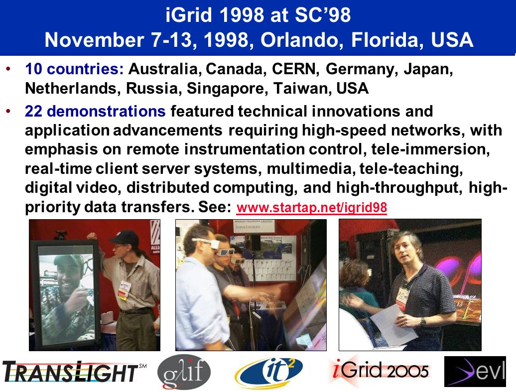 iGrid 1998 at SC98 November 7-13, 1998, Orlando, Florida, USA 10 countries: Australia, Canada, CERN, Germany, Japan, Netherlands, Russia, Singapore, Taiwan, USA 22 demonstrations featured technical innovations and application advancements requiring high-speed networks, with emphasis on remote instrumentation control, tele-immersion, real-time client server systems, multimedia, tele-teaching, digital video, distributed computing, and high-throughput, high- priority data transfers.