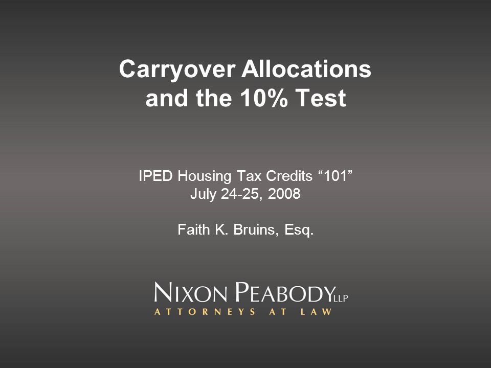 Carryover Allocations and the 10% Test IPED Housing Tax Credits 101 July 24-25, 2008 Faith K.