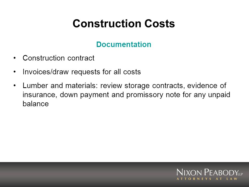 Construction Costs Documentation Construction contract Invoices/draw requests for all costs Lumber and materials: review storage contracts, evidence of insurance, down payment and promissory note for any unpaid balance