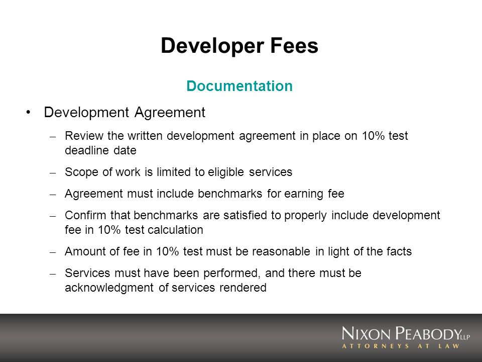 Developer Fees Documentation Development Agreement – Review the written development agreement in place on 10% test deadline date – Scope of work is limited to eligible services – Agreement must include benchmarks for earning fee – Confirm that benchmarks are satisfied to properly include development fee in 10% test calculation – Amount of fee in 10% test must be reasonable in light of the facts – Services must have been performed, and there must be acknowledgment of services rendered