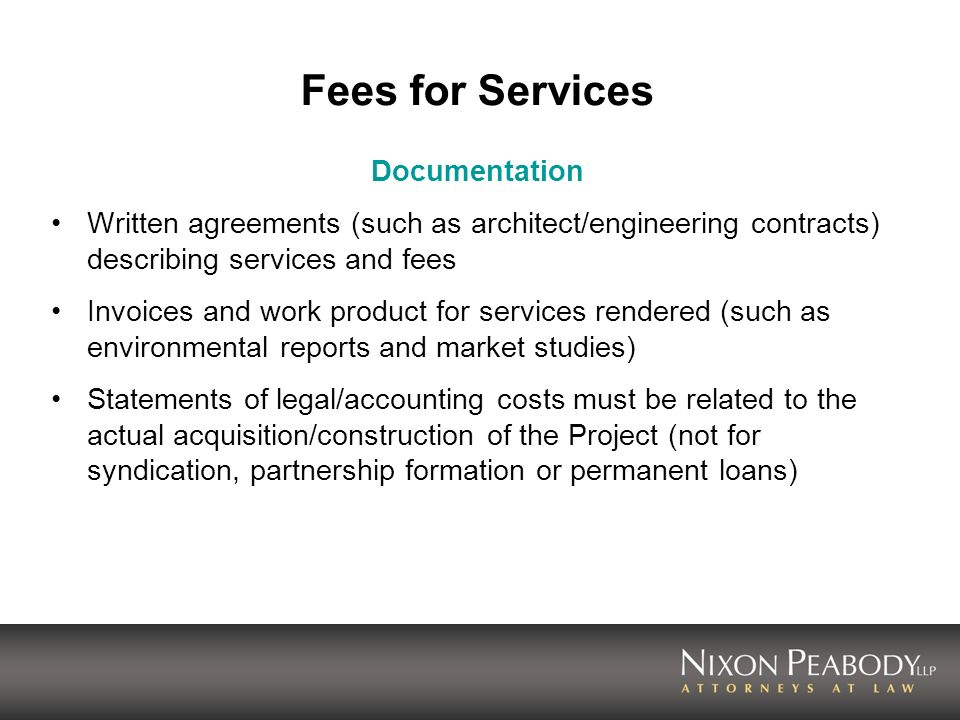 Fees for Services Documentation Written agreements (such as architect/engineering contracts) describing services and fees Invoices and work product for services rendered (such as environmental reports and market studies) Statements of legal/accounting costs must be related to the actual acquisition/construction of the Project (not for syndication, partnership formation or permanent loans)