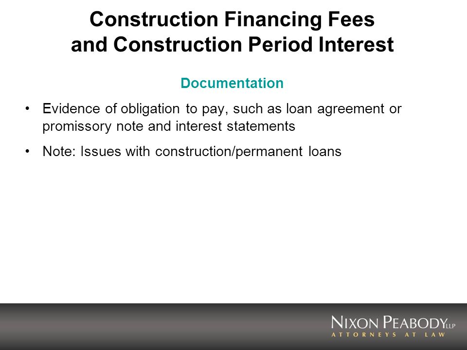 Construction Financing Fees and Construction Period Interest Documentation Evidence of obligation to pay, such as loan agreement or promissory note and interest statements Note: Issues with construction/permanent loans