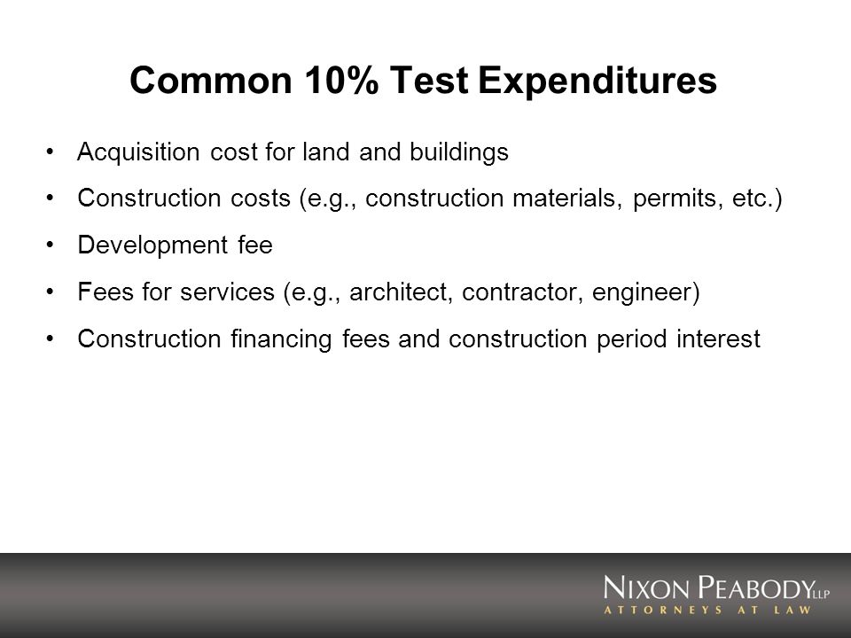 Common 10% Test Expenditures Acquisition cost for land and buildings Construction costs (e.g., construction materials, permits, etc.) Development fee Fees for services (e.g., architect, contractor, engineer) Construction financing fees and construction period interest