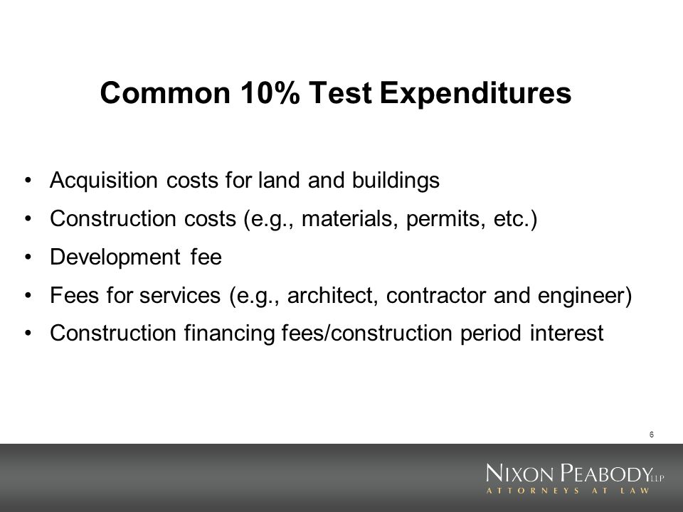 6 Common 10% Test Expenditures Acquisition costs for land and buildings Construction costs (e.g., materials, permits, etc.) Development fee Fees for s