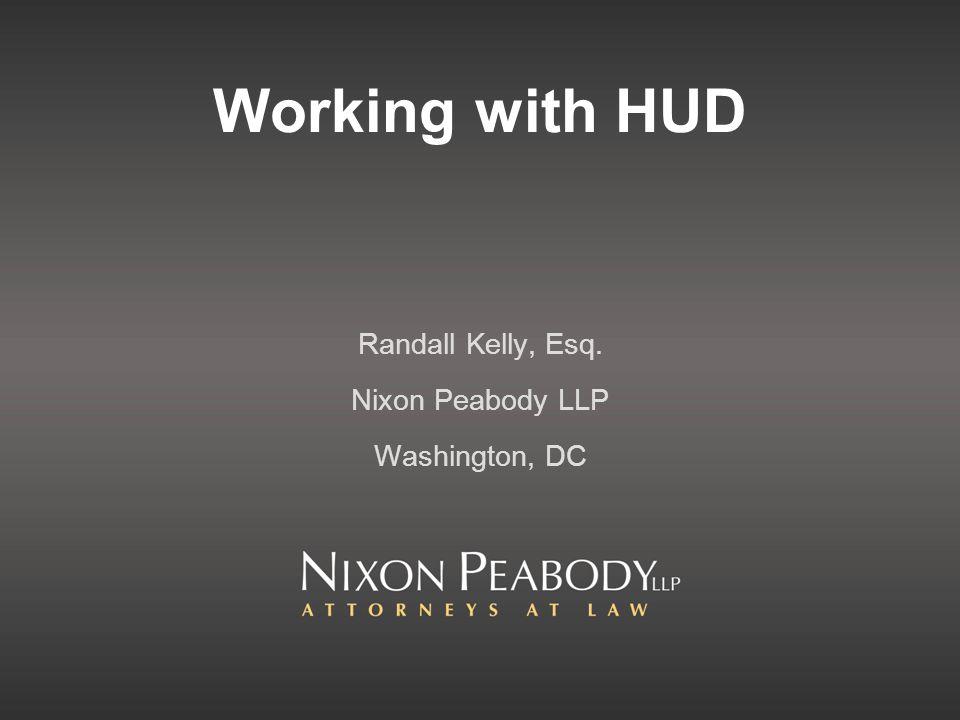 Working with HUD Randall Kelly, Esq. Nixon Peabody LLP Washington, DC
