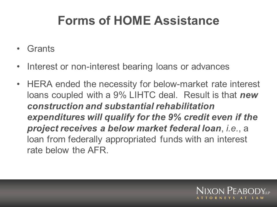 Forms of HOME Assistance Grants Interest or non-interest bearing loans or advances HERA ended the necessity for below-market rate interest loans coupled with a 9% LIHTC deal.