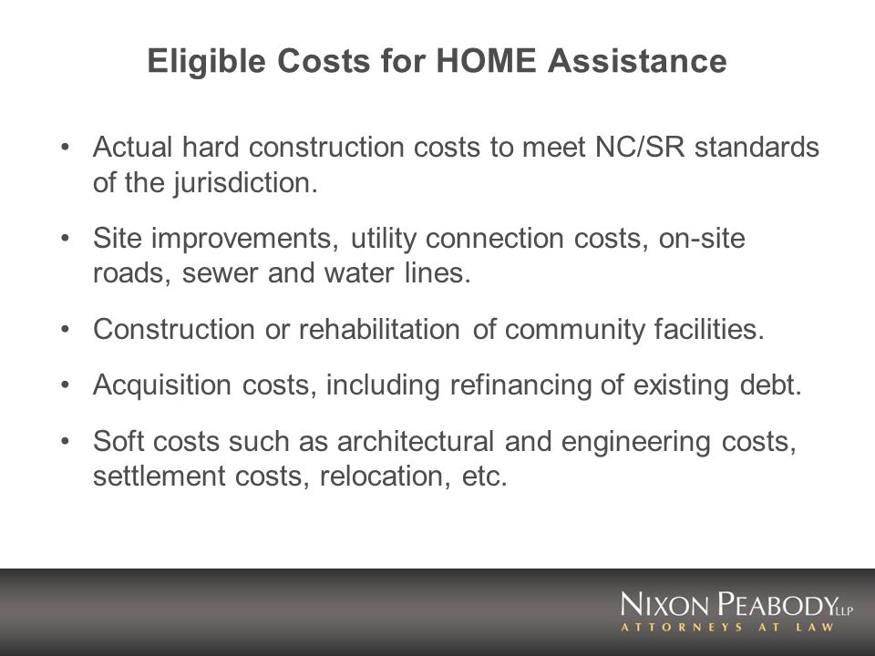 Eligible Costs for HOME Assistance Actual hard construction costs to meet NC/SR standards of the jurisdiction.