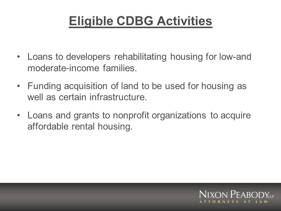 Eligible CDBG Activities Loans to developers rehabilitating housing for low-and moderate-income families.