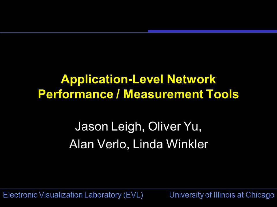 University of Illinois at Chicago Electronic Visualization Laboratory (EVL) Application-Level Network Performance / Measurement Tools Jason Leigh, Oliver Yu, Alan Verlo, Linda Winkler