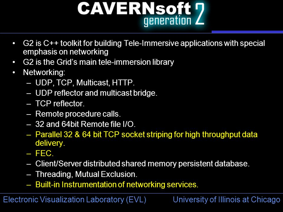 University of Illinois at Chicago Electronic Visualization Laboratory (EVL) G2 is C++ toolkit for building Tele-Immersive applications with special emphasis on networking G2 is the Grids main tele-immersion library Networking: –UDP, TCP, Multicast, HTTP.