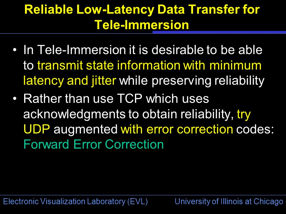 University of Illinois at Chicago Electronic Visualization Laboratory (EVL) Reliable Low-Latency Data Transfer for Tele-Immersion In Tele-Immersion it is desirable to be able to transmit state information with minimum latency and jitter while preserving reliability Rather than use TCP which uses acknowledgments to obtain reliability, try UDP augmented with error correction codes: Forward Error Correction