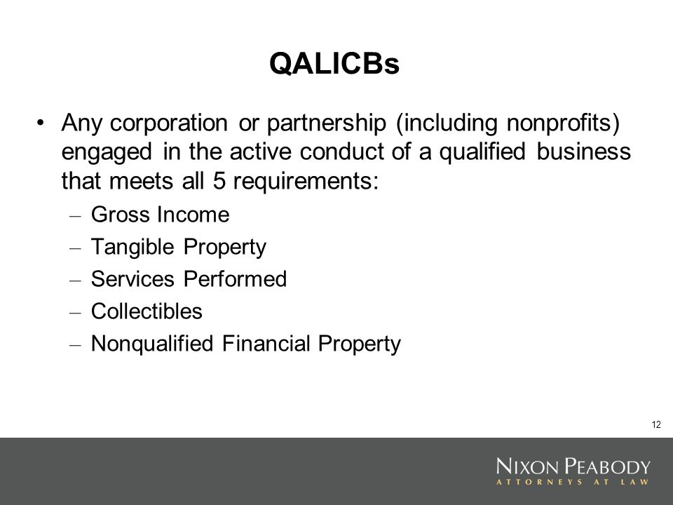 12 QALICBs Any corporation or partnership (including nonprofits) engaged in the active conduct of a qualified business that meets all 5 requirements: – Gross Income – Tangible Property – Services Performed – Collectibles – Nonqualified Financial Property