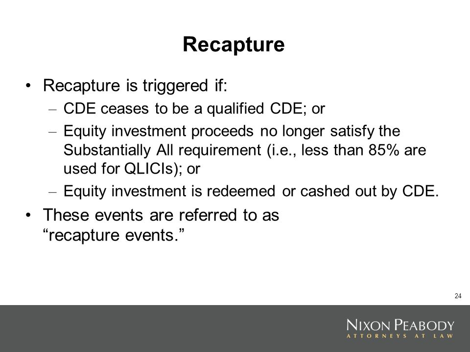 24 Recapture Recapture is triggered if: – CDE ceases to be a qualified CDE; or – Equity investment proceeds no longer satisfy the Substantially All requirement (i.e., less than 85% are used for QLICIs); or – Equity investment is redeemed or cashed out by CDE.