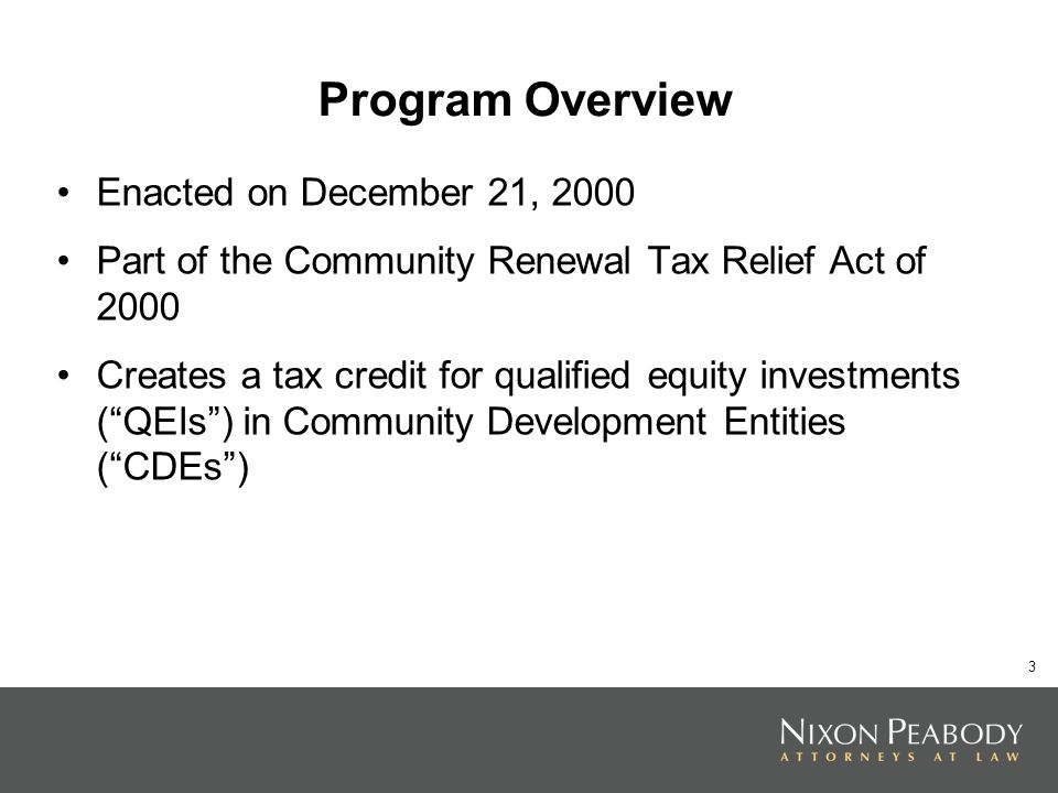 3 Program Overview Enacted on December 21, 2000 Part of the Community Renewal Tax Relief Act of 2000 Creates a tax credit for qualified equity investments (QEIs) in Community Development Entities (CDEs)
