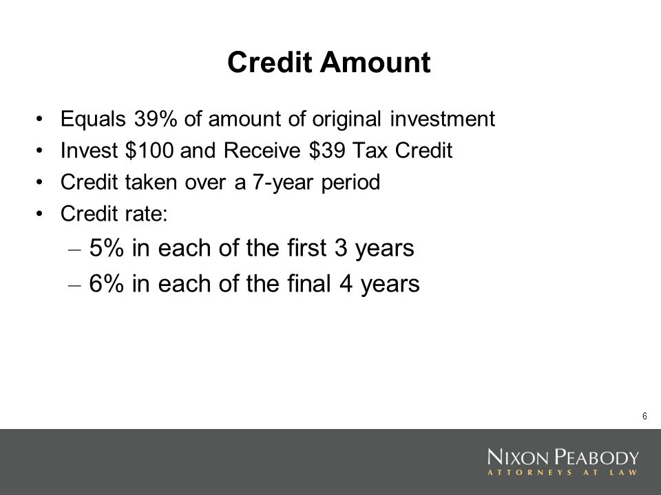 6 Credit Amount Equals 39% of amount of original investment Invest $100 and Receive $39 Tax Credit Credit taken over a 7-year period Credit rate: – 5% in each of the first 3 years – 6% in each of the final 4 years
