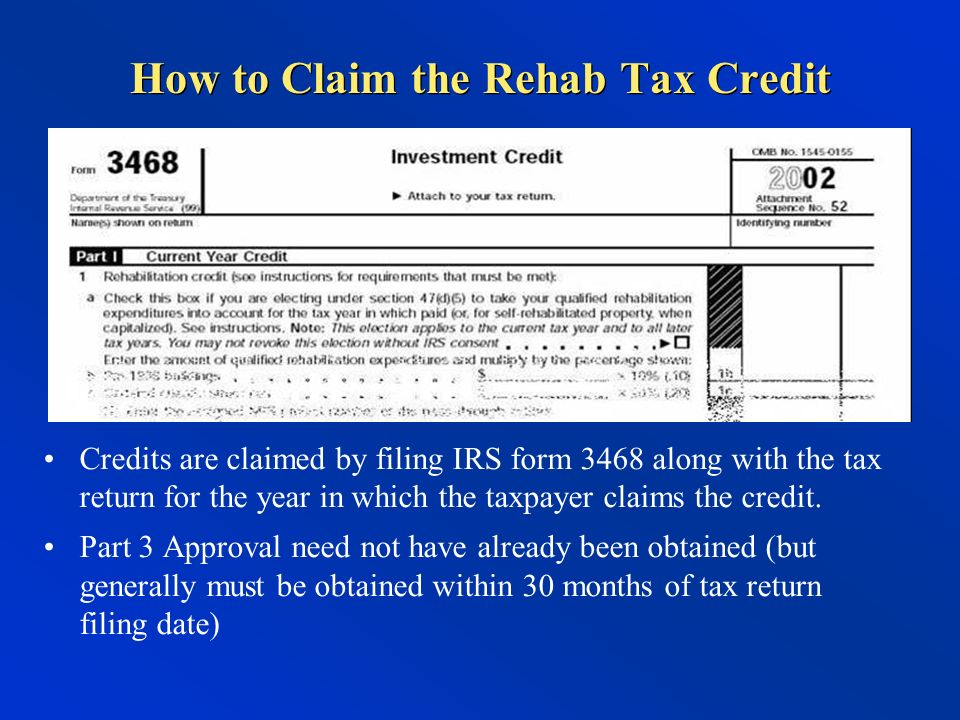 How to Claim the Rehab Tax Credit Credits are claimed by filing IRS form 3468 along with the tax return for the year in which the taxpayer claims the credit.