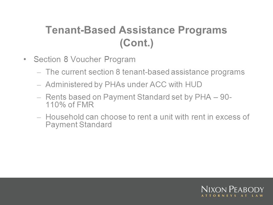Tenant-Based Assistance Programs (Cont.) Section 8 Voucher Program – The current section 8 tenant-based assistance programs – Administered by PHAs under ACC with HUD – Rents based on Payment Standard set by PHA – 90- 110% of FMR – Household can choose to rent a unit with rent in excess of Payment Standard