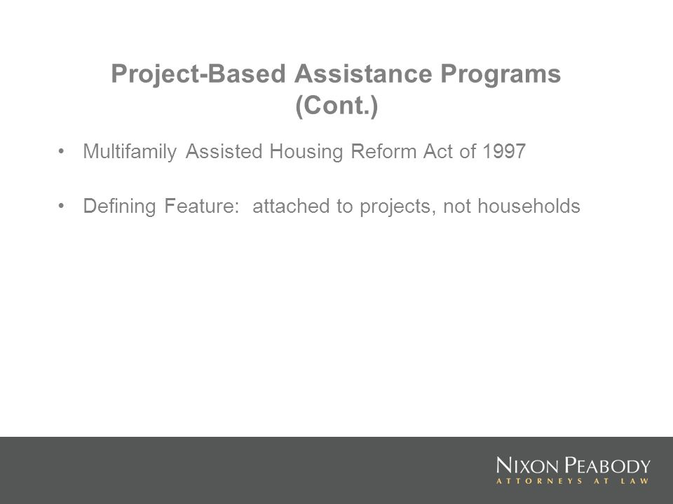 Project-Based Assistance Programs (Cont.) Multifamily Assisted Housing Reform Act of 1997 Defining Feature: attached to projects, not households