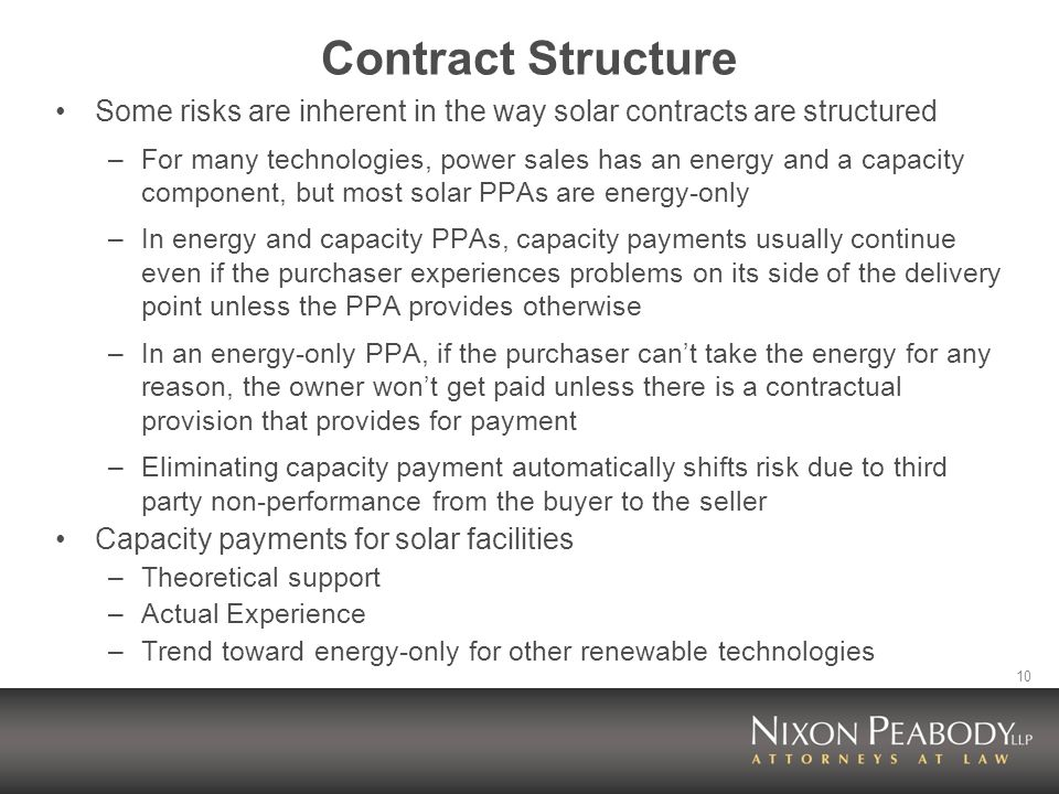 10 Contract Structure Some risks are inherent in the way solar contracts are structured –For many technologies, power sales has an energy and a capacity component, but most solar PPAs are energy-only –In energy and capacity PPAs, capacity payments usually continue even if the purchaser experiences problems on its side of the delivery point unless the PPA provides otherwise –In an energy-only PPA, if the purchaser cant take the energy for any reason, the owner wont get paid unless there is a contractual provision that provides for payment –Eliminating capacity payment automatically shifts risk due to third party non-performance from the buyer to the seller Capacity payments for solar facilities –Theoretical support –Actual Experience –Trend toward energy-only for other renewable technologies