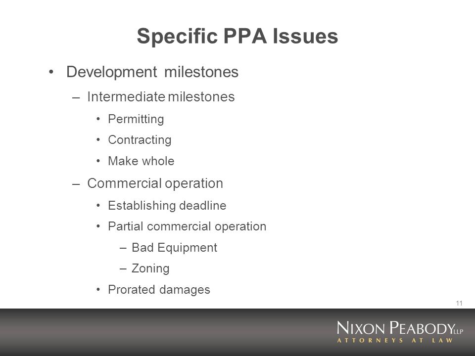 11 Specific PPA Issues Development milestones –Intermediate milestones Permitting Contracting Make whole –Commercial operation Establishing deadline Partial commercial operation –Bad Equipment –Zoning Prorated damages