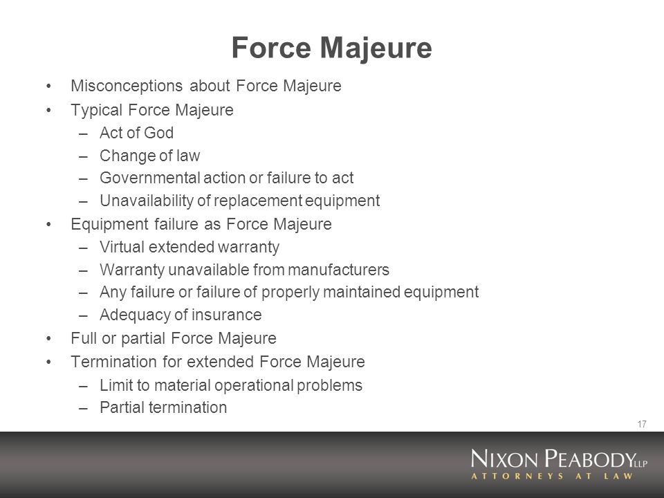 17 Force Majeure Misconceptions about Force Majeure Typical Force Majeure –Act of God –Change of law –Governmental action or failure to act –Unavailability of replacement equipment Equipment failure as Force Majeure –Virtual extended warranty –Warranty unavailable from manufacturers –Any failure or failure of properly maintained equipment –Adequacy of insurance Full or partial Force Majeure Termination for extended Force Majeure –Limit to material operational problems –Partial termination