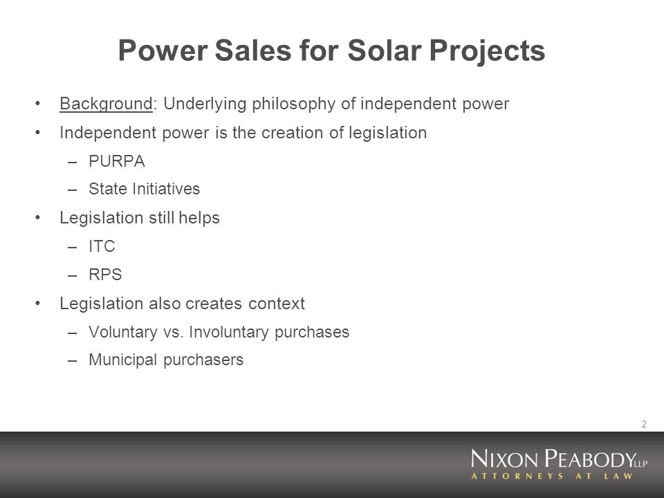 2 Power Sales for Solar Projects Background: Underlying philosophy of independent power Independent power is the creation of legislation –PURPA –State Initiatives Legislation still helps –ITC –RPS Legislation also creates context –Voluntary vs.
