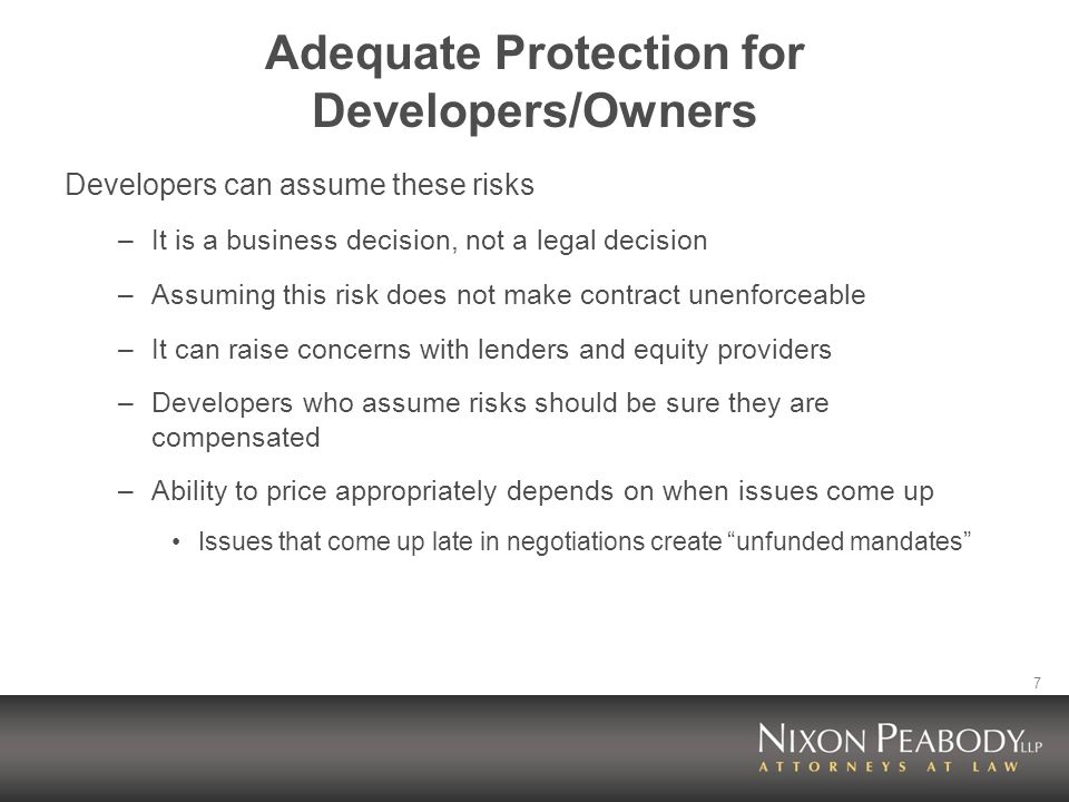 7 Adequate Protection for Developers/Owners Developers can assume these risks –It is a business decision, not a legal decision –Assuming this risk does not make contract unenforceable –It can raise concerns with lenders and equity providers –Developers who assume risks should be sure they are compensated –Ability to price appropriately depends on when issues come up Issues that come up late in negotiations create unfunded mandates