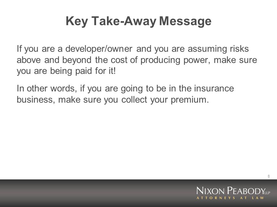 8 Key Take-Away Message If you are a developer/owner and you are assuming risks above and beyond the cost of producing power, make sure you are being paid for it.