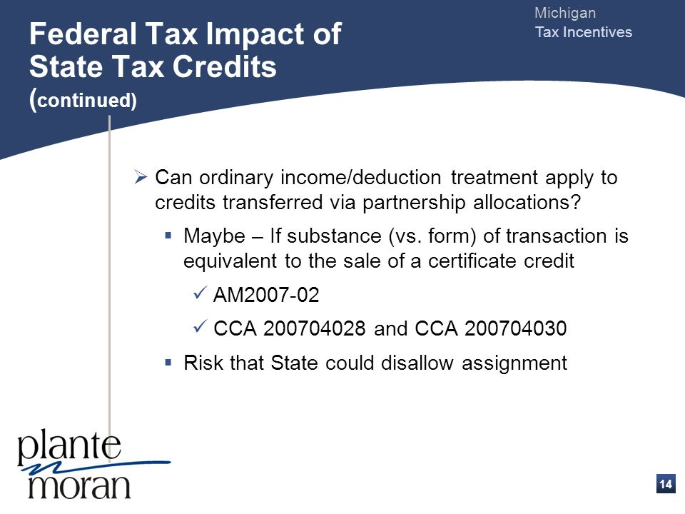 Michigan Tax Incentives 13 Federal Tax Impact of State Tax Credits ( continued) Assignees treatment - Generally Credit transferred via sale of certificate Ordinary deduction when credit is used to pay state tax PLR 200348002 CCA 200445046 - Massachusetts Credit transferred via partnership allocation Capital loss upon put/call exercise
