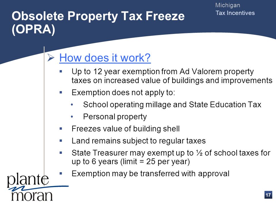 Michigan Tax Incentives 16 Obsolete Property Tax Freeze (OPRA) What are the benefits? Allows local government units to abate real property taxes on th