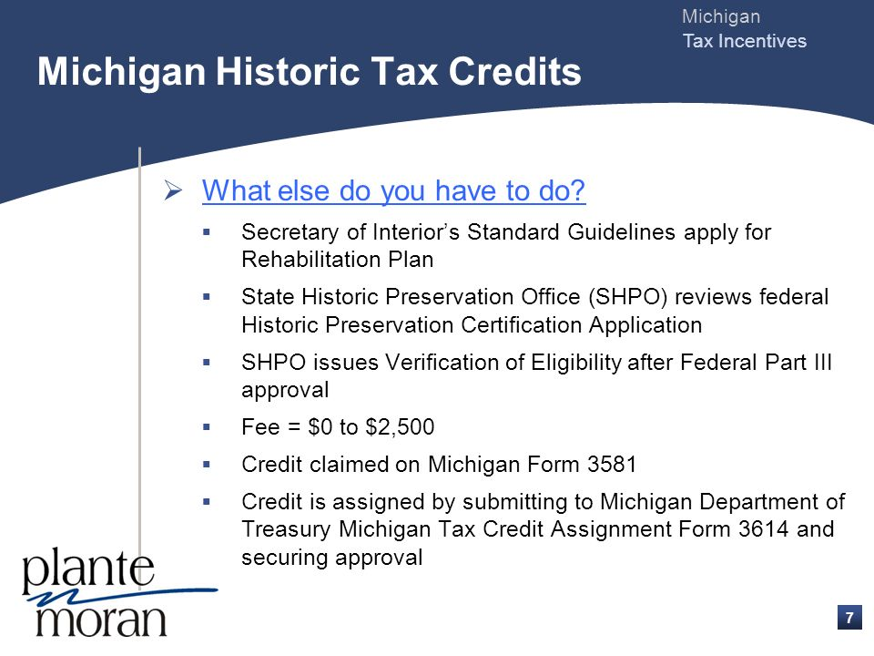 Michigan Tax Incentives 6 What are the eligibility requirements (continued) ? Eligibility of rehabilitation QRE = same definition as Federal credit QR