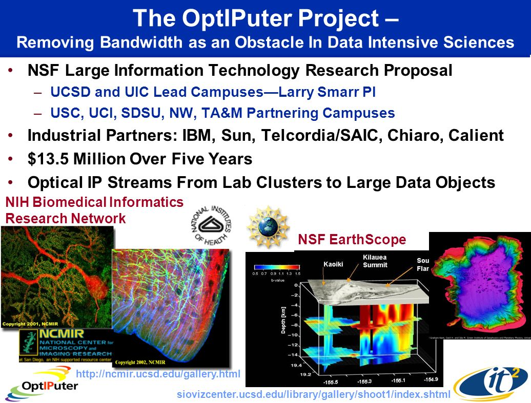 The OptIPuter Project – Removing Bandwidth as an Obstacle In Data Intensive Sciences NSF Large Information Technology Research Proposal –UCSD and UIC Lead CampusesLarry Smarr PI –USC, UCI, SDSU, NW, TA&M Partnering Campuses Industrial Partners: IBM, Sun, Telcordia/SAIC, Chiaro, Calient $13.5 Million Over Five Years Optical IP Streams From Lab Clusters to Large Data Objects NIH Biomedical Informatics Research Network NSF EarthScope http://ncmir.ucsd.edu/gallery.html siovizcenter.ucsd.edu/library/gallery/shoot1/index.shtml