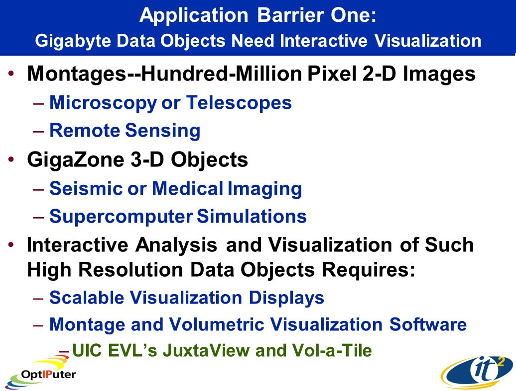 Application Barrier One: Gigabyte Data Objects Need Interactive Visualization Montages--Hundred-Million Pixel 2-D Images –Microscopy or Telescopes –Remote Sensing GigaZone 3-D Objects –Seismic or Medical Imaging –Supercomputer Simulations Interactive Analysis and Visualization of Such High Resolution Data Objects Requires: –Scalable Visualization Displays –Montage and Volumetric Visualization Software –UIC EVLs JuxtaView and Vol-a-Tile