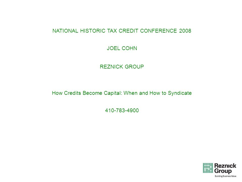 NATIONAL HISTORIC TAX CREDIT CONFERENCE 2008 JOEL COHN REZNICK GROUP How Credits Become Capital: When and How to Syndicate 410-783-4900