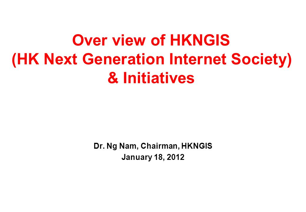 Over view of HKNGIS (HK Next Generation Internet Society) & Initiatives Dr.