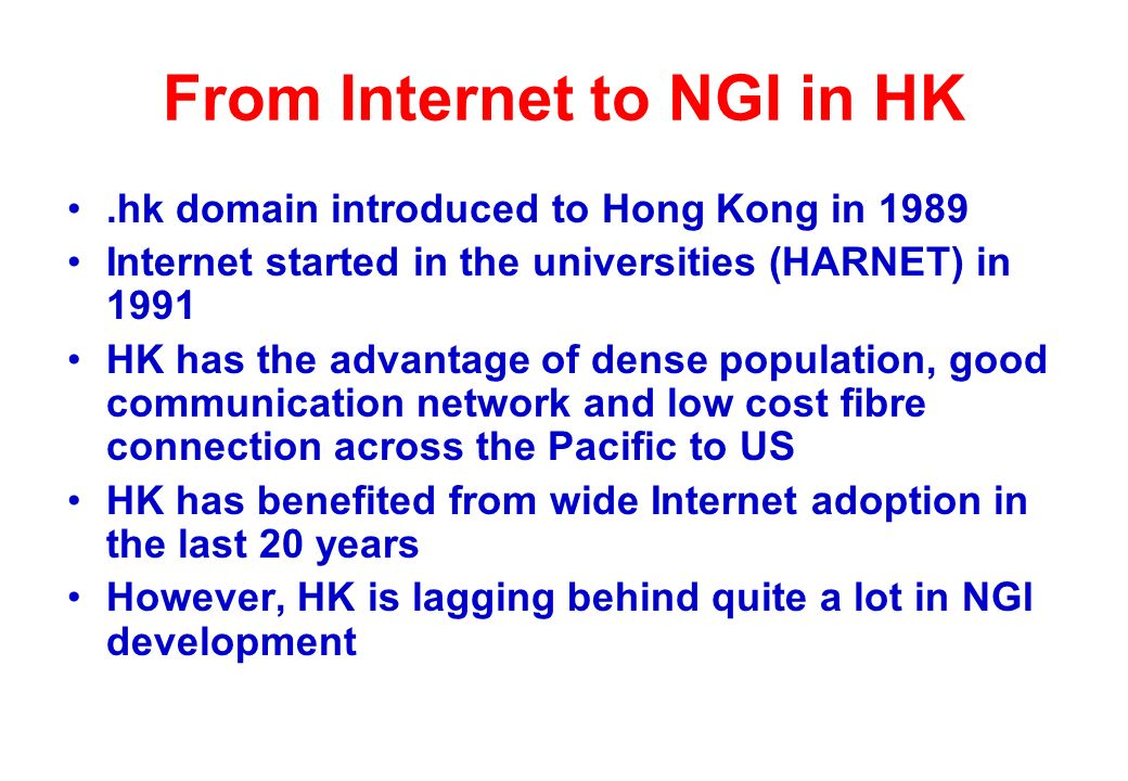 From Internet to NGI in HK.hk domain introduced to Hong Kong in 1989 Internet started in the universities (HARNET) in 1991 HK has the advantage of dense population, good communication network and low cost fibre connection across the Pacific to US HK has benefited from wide Internet adoption in the last 20 years However, HK is lagging behind quite a lot in NGI development