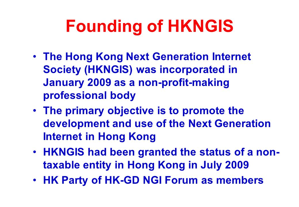 Founding of HKNGIS The Hong Kong Next Generation Internet Society (HKNGIS) was incorporated in January 2009 as a non-profit-making professional body The primary objective is to promote the development and use of the Next Generation Internet in Hong Kong HKNGIS had been granted the status of a non- taxable entity in Hong Kong in July 2009 HK Party of HK-GD NGI Forum as members