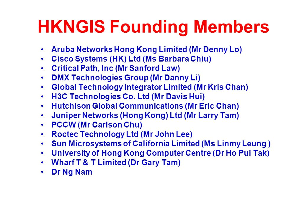 HKNGIS Founding Members Aruba Networks Hong Kong Limited (Mr Denny Lo) Cisco Systems (HK) Ltd (Ms Barbara Chiu) Critical Path, Inc (Mr Sanford Law) DMX Technologies Group (Mr Danny Li) Global Technology Integrator Limited (Mr Kris Chan) H3C Technologies Co.