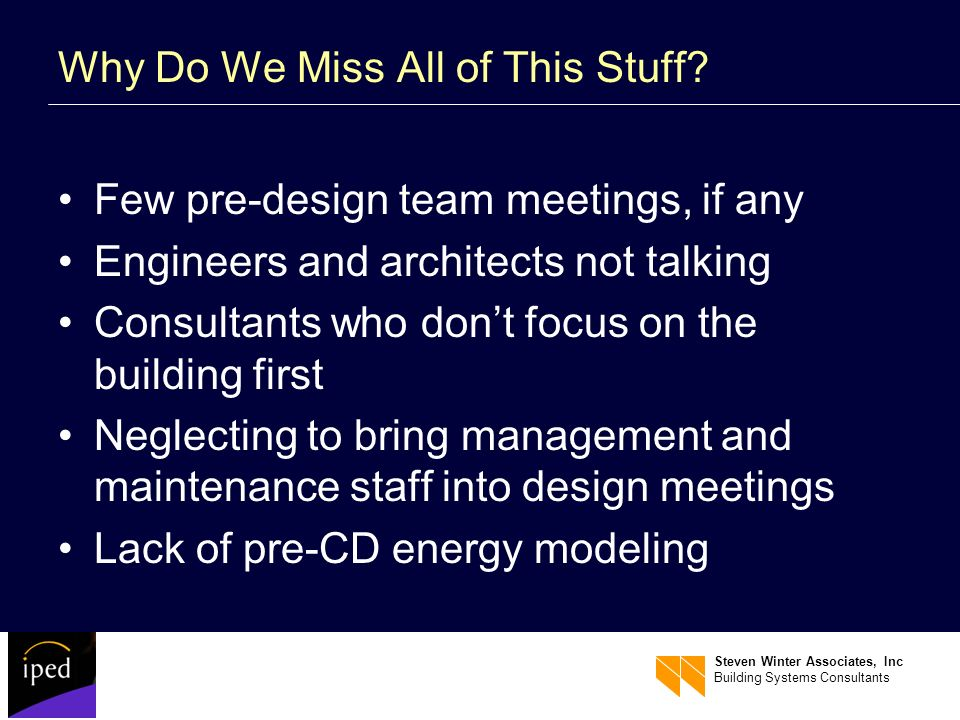 Steven Winter Associates, Inc Building Systems Consultants Why Do We Miss All of This Stuff? Few pre-design team meetings, if any Engineers and archit
