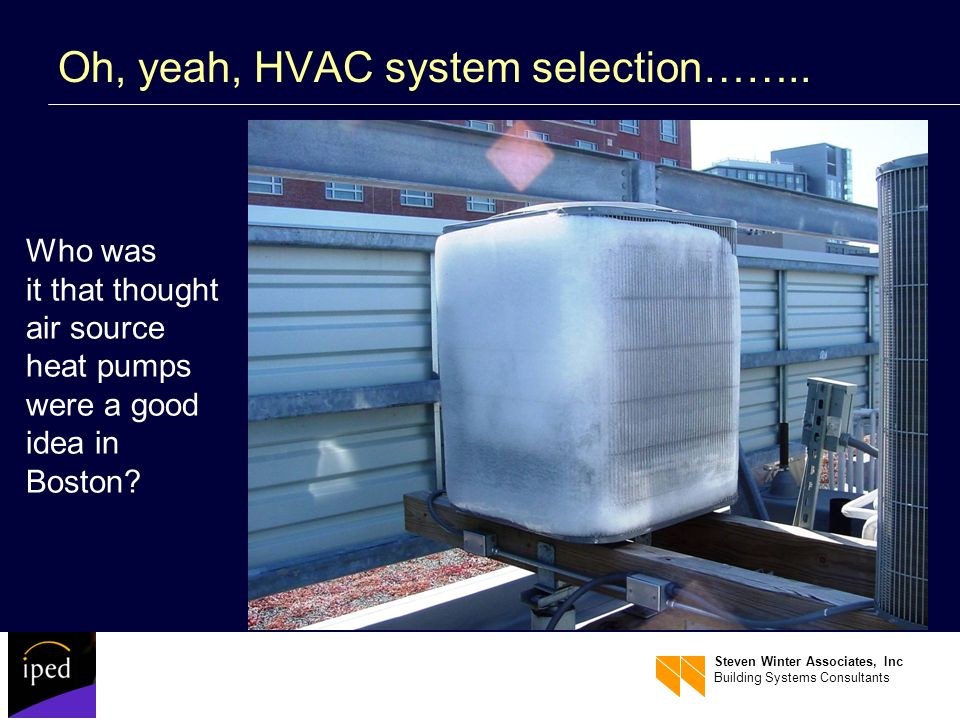 Steven Winter Associates, Inc Building Systems Consultants Oh, yeah, HVAC system selection…….. Who was it that thought air source heat pumps were a go
