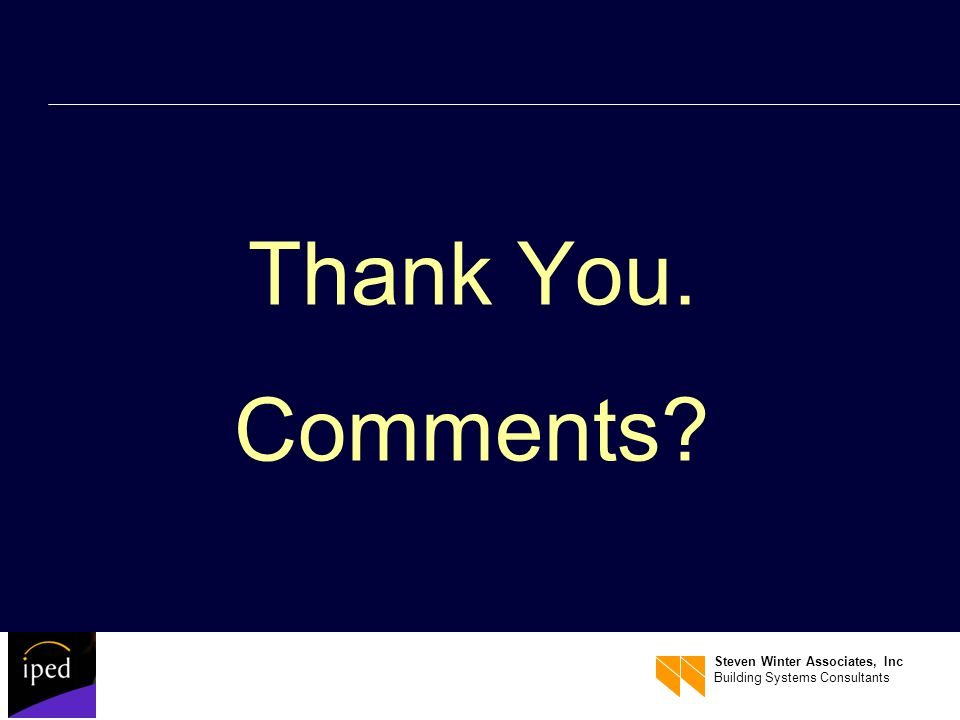 Steven Winter Associates, Inc Building Systems Consultants Thank You. Comments?