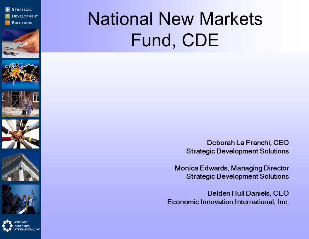 National New Markets Fund, CDE Deborah La Franchi, CEO Strategic Development Solutions Monica Edwards, Managing Director Strategic Development Solutions Belden Hull Daniels, CEO Economic Innovation International, Inc.