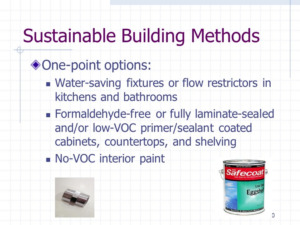 10 Sustainable Building Methods One-point options: Water-saving fixtures or flow restrictors in kitchens and bathrooms Formaldehyde-free or fully laminate-sealed and/or low-VOC primer/sealant coated cabinets, countertops, and shelving No-VOC interior paint